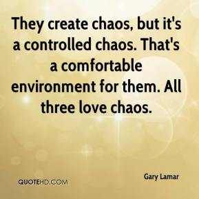 Gary Lamar - They create chaos, but it's a controlled chaos. That's a comfortable environment for them. All three love chaos.