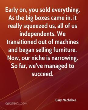 Gary Machabee - Early on, you sold everything. As the big boxes came in, it really squeezed us, all of us independents. We transitioned out of machines and began selling furniture. Now, our niche is narrowing. So far, we've managed to succeed.
