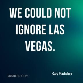 Gary Machabee - We could not ignore Las Vegas.