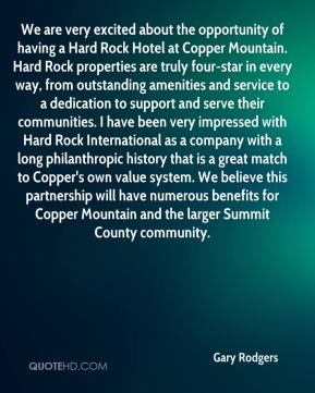 Gary Rodgers - We are very excited about the opportunity of having a Hard Rock Hotel at Copper Mountain. Hard Rock properties are truly four-star in every way, from outstanding amenities and service to a dedication to support and serve their communities. I have been very impressed with Hard Rock International as a company with a long philanthropic history that is a great match to Copper's own value system. We believe this partnership will have numerous benefits for Copper Mountain and the larger Summit County community.