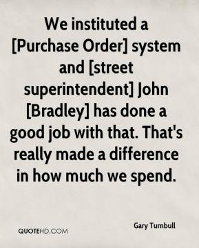 Gary Turnbull - We instituted a [Purchase Order] system and [street superintendent] John [Bradley] has done a good job with that. That's really made a difference in how much we spend.