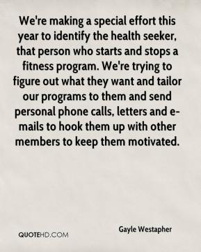 Gayle Westapher - We're making a special effort this year to identify the health seeker, that person who starts and stops a fitness program. We're trying to figure out what they want and tailor our programs to them and send personal phone calls, letters and e-mails to hook them up with other members to keep them motivated.