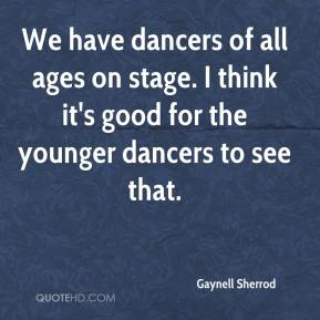 Gaynell Sherrod - We have dancers of all ages on stage. I think it's good for the younger dancers to see that.