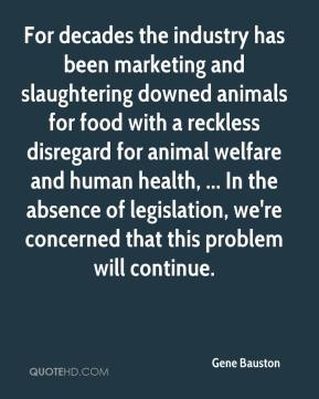 Gene Bauston - For decades the industry has been marketing and slaughtering downed animals for food with a reckless disregard for animal welfare and human health, ... In the absence of legislation, we're concerned that this problem will continue.