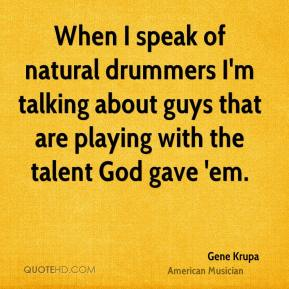 Gene Krupa - When I speak of natural drummers I'm talking about guys that are playing with the talent God gave 'em.