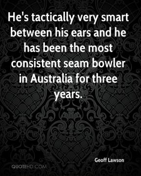 Geoff Lawson - He's tactically very smart between his ears and he has been the most consistent seam bowler in Australia for three years.