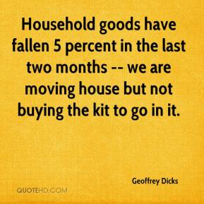 Geoffrey Dicks - Household goods have fallen 5 percent in the last two months -- we are moving house but not buying the kit to go in it.
