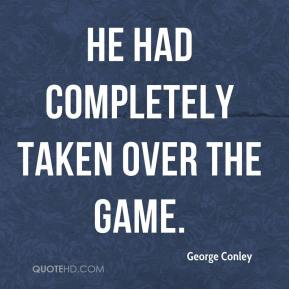 George Conley - He had completely taken over the game.
