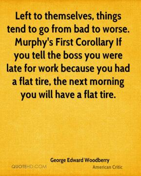 George Edward Woodberry - Left to themselves, things tend to go from bad to worse. Murphy's First Corollary If you tell the boss you were late for work because you had a flat tire, the next morning you will have a flat tire.