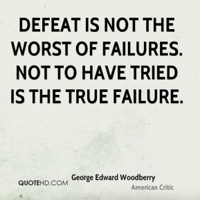 George Edward Woodberry - Defeat is not the worst of failures. Not to have tried is the true failure.