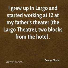 George Glover - I grew up in Largo and started working at 12 at my father's theater (the Largo Theatre), two blocks from the hotel .