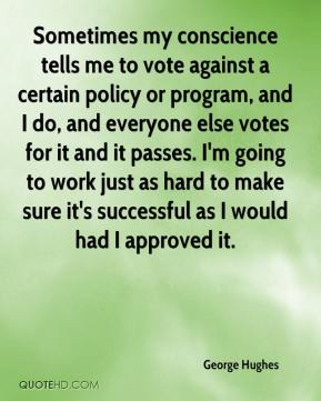 Sometimes my conscience tells me to vote against a certain policy or program, and I do, and everyone else votes for it and it passes. I'm going to work just as hard to make sure it's successful as I would had I approved it.