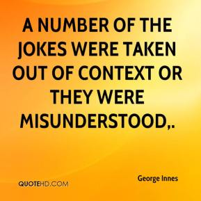 George Innes - A number of the jokes were taken out of context or they were misunderstood.