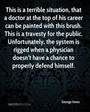 George Innes - This is a terrible situation, that a doctor at the top of his career can be painted with this brush. This is a travesty for the public. Unfortunately, the system is rigged when a physician doesn't have a chance to properly defend himself.