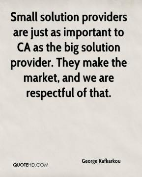 George Kafkarkou - Small solution providers are just as important to CA as the big solution provider. They make the market, and we are respectful of that.