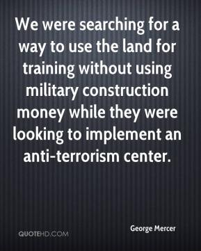 George Mercer - We were searching for a way to use the land for training without using military construction money while they were looking to implement an anti-terrorism center.