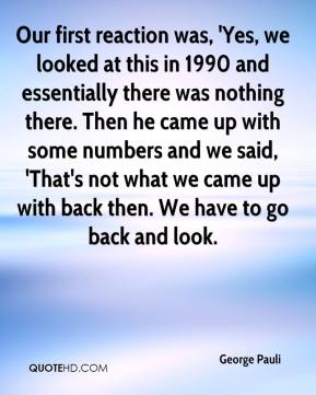 George Pauli - Our first reaction was, 'Yes, we looked at this in 1990 and essentially there was nothing there. Then he came up with some numbers and we said, 'That's not what we came up with back then. We have to go back and look.
