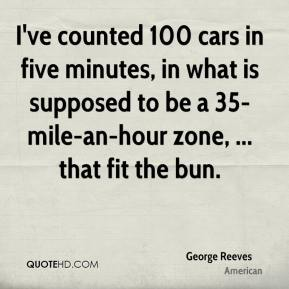 George Reeves - I've counted 100 cars in five minutes, in what is supposed to be a 35-mile-an-hour zone, ... that fit the bun.