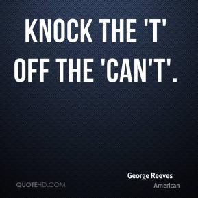 George Reeves - Knock the 't' off the 'can't'.