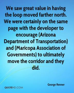 George Renner - We saw great value in having the loop moved farther north. We were certainly on the same page with the developer to encourage (Arizona Department of Transportation) and (Maricopa Association of Governments) to ultimately move the corridor and they did.