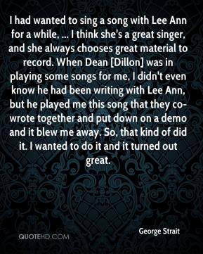 George Strait - I had wanted to sing a song with Lee Ann for a while, ... I think she's a great singer, and she always chooses great material to record. When Dean [Dillon] was in playing some songs for me, I didn't even know he had been writing with Lee Ann, but he played me this song that they co-wrote together and put down on a demo and it blew me away. So, that kind of did it. I wanted to do it and it turned out great.