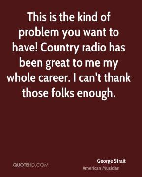 This is the kind of problem you want to have! Country radio has been great to me my whole career. I can't thank those folks enough.