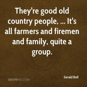 Gerald Bell - They're good old country people, ... It's all farmers and firemen and family, quite a group.