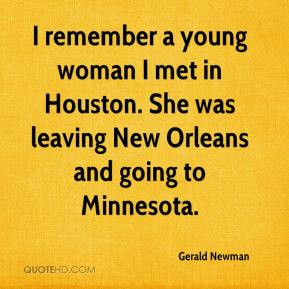 Gerald Newman - I remember a young woman I met in Houston. She was leaving New Orleans and going to Minnesota.