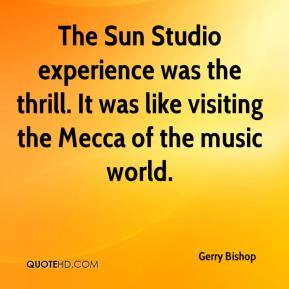 Gerry Bishop - The Sun Studio experience was the thrill. It was like visiting the Mecca of the music world.