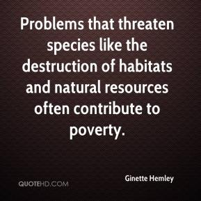 Ginette Hemley - Problems that threaten species like the destruction of habitats and natural resources often contribute to poverty.