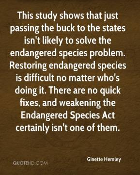 Ginette Hemley - This study shows that just passing the buck to the states isn't likely to solve the endangered species problem. Restoring endangered species is difficult no matter who's doing it. There are no quick fixes, and weakening the Endangered Species Act certainly isn't one of them.