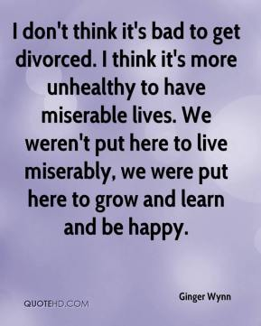 Ginger Wynn - I don't think it's bad to get divorced. I think it's more unhealthy to have miserable lives. We weren't put here to live miserably, we were put here to grow and learn and be happy.