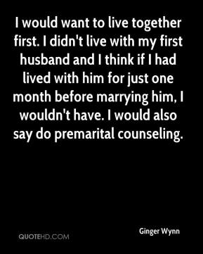 I would want to live together first. I didn't live with my first husband and I think if I had lived with him for just one month before marrying him, I wouldn't have. I would also say do premarital counseling.