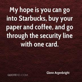 Glenn Argenbright - My hope is you can go into Starbucks, buy your paper and coffee, and go through the security line with one card.