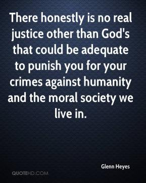 There honestly is no real justice other than God's that could be adequate to punish you for your crimes against humanity and the moral society we live in.