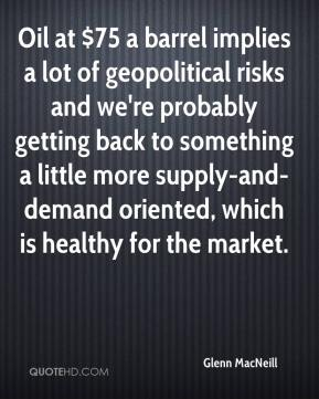 Oil at $75 a barrel implies a lot of geopolitical risks and we're probably getting back to something a little more supply-and-demand oriented, which is healthy for the market.