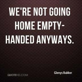Glenys Bakker - We're not going home empty-handed anyways.