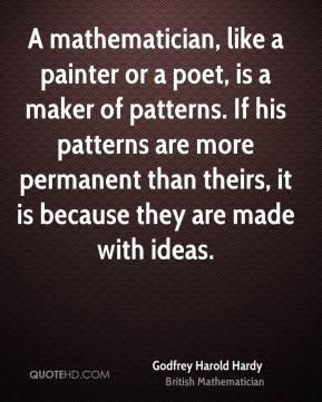 Godfrey Harold Hardy - A mathematician, like a painter or a poet, is a maker of patterns. If his patterns are more permanent than theirs, it is because they are made with ideas.