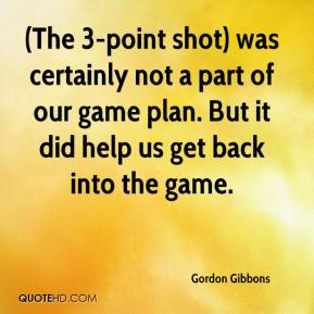 Gordon Gibbons - (The 3-point shot) was certainly not a part of our game plan. But it did help us get back into the game.