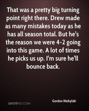 That was a pretty big turning point right there. Drew made as many mistakes today as he has all season total. But he's the reason we were 4-2 going into this game. A lot of times he picks us up. I'm sure he'll bounce back.
