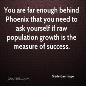 Grady Gammage - You are far enough behind Phoenix that you need to ask yourself if raw population growth is the measure of success.