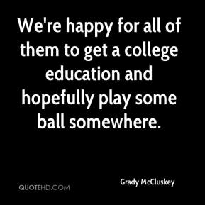 Grady McCluskey - We're happy for all of them to get a college education and hopefully play some ball somewhere.