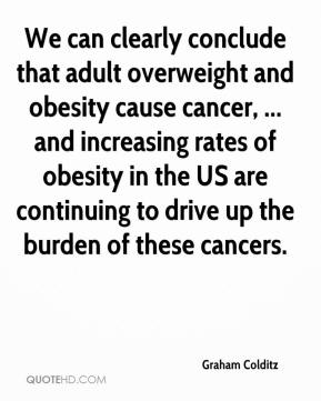 Graham Colditz - We can clearly conclude that adult overweight and obesity cause cancer, ... and increasing rates of obesity in the US are continuing to drive up the burden of these cancers.