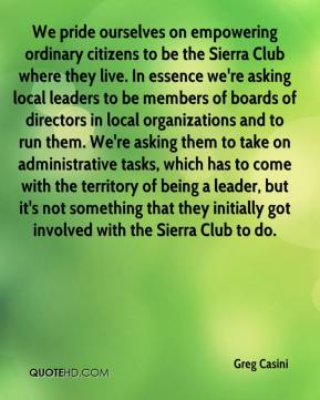 Greg Casini - We pride ourselves on empowering ordinary citizens to be the Sierra Club where they live. In essence we're asking local leaders to be members of boards of directors in local organizations and to run them. We're asking them to take on administrative tasks, which has to come with the territory of being a leader, but it's not something that they initially got involved with the Sierra Club to do.