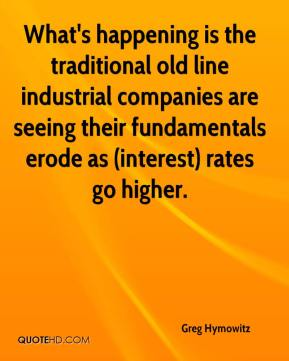 Greg Hymowitz - What's happening is the traditional old line industrial companies are seeing their fundamentals erode as (interest) rates go higher.
