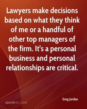 Greg Jordan - Lawyers make decisions based on what they think of me or a handful of other top managers of the firm. It's a personal business and personal relationships are critical.