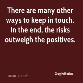 Greg Krikorian - There are many other ways to keep in touch. In the end, the risks outweigh the positives.