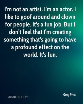 Greg Pitts - I'm not an artist. I'm an actor. I like to goof around and clown for people. It's a fun job. But I don't feel that I'm creating something that's going to have a profound effect on the world. It's fun.