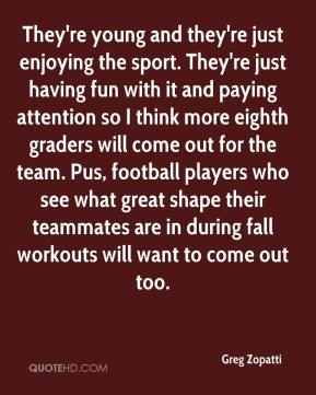 Greg Zopatti - They're young and they're just enjoying the sport. They're just having fun with it and paying attention so I think more eighth graders will come out for the team. Pus, football players who see what great shape their teammates are in during fall workouts will want to come out too.