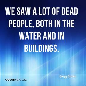 Gregg Brown - We saw a lot of dead people, both in the water and in buildings.